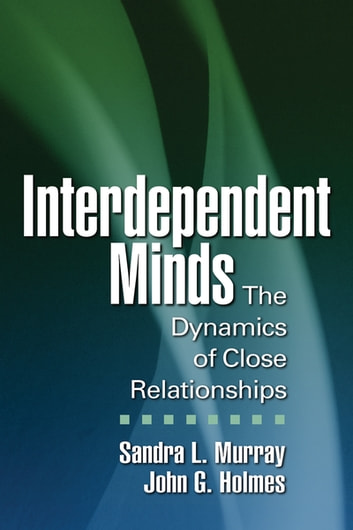 Interdependent Minds - The Dynamics of Close Relationships ebook by Sandra L. Murray, PhD,John G. Holmes, PhD