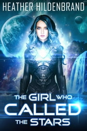 The Girl Who Called The Stars - Starlight Duology, #1 ebook by Heather Hildenbrand