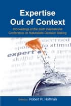 Expertise Out of Context - Proceedings of the Sixth International Conference on Naturalistic Decision Making ebook by Robert R. Hoffman