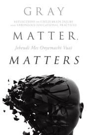 Gray Matter, Matters - Reflections on child brain injury and erroneous educational practices ebook by Dr. Jeheudi Mes Onyemachi Vuai