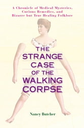 The Strange Case of the Walking Corpse - A Chronicle of Medical Mysteries, Curious Remedies, and Bizarre but True Healing Folklore ebook by Nancy Butcher