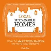 Local Sustainable Homes - How to Make Them Happen in Your Community ebook by Chris Bird