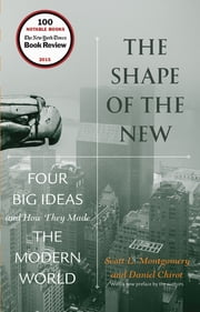 The Shape of the New - Four Big Ideas and How They Made the Modern World ebook by Scott L. Montgomery, Daniel Chirot