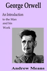 George Orwell: An Introduction to the Man and his Work ebook by Andrew Means