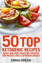 50 Top Ketogenic Recipes: Quick and Easy Keto Diet Recipes for Weight Loss and Optimum Health ebook by Emma Green