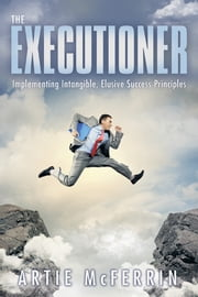 The Executioner - Implementing Intangible, Elusive Success Principles ebook by ARTIE McFERRIN