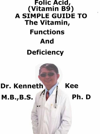Folic Acid (Vitamin B9), A Simple Guide To The Vitamin, Functions And Deficiency ebook by Kenneth Kee