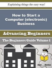 How to Start a Computer (electronic) Business (Beginners Guide) ebook by Raven Clemons,Sam Enrico