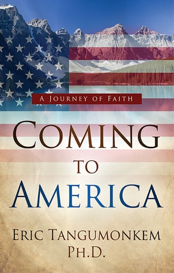 Coming to America: A Journey of Faith ebook by Eric Tangumonkem, Ph.D.