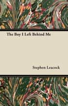 The Boy I Left Behind Me ebook by Stephen Leacock