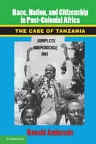 Race, Nation, and Citizenship in Postcolonial Africa ebook by Ronald Aminzade