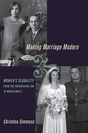 Making Marriage Modern - Women's Sexuality from the Progressive Era to World War II ebook by Christina Simmons
