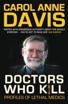 Doctors Who Kill - Profiles of Lethal Medics ebook by Carol Anne Davis