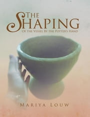 The Shaping - Of the Vessel by the Potter's Hand ebook by Mariya Louw