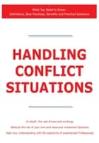 Handling Conflict Situations - What You Need to Know: Definitions, Best Practices, Benefits and Practical Solutions ebook by James Smith