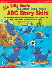 Six Silly Seals and Other Read-Aloud ABC Story Skits: 26 Adorable Alliterative Stories for Kids to Act Out and Learn Their Letters-From A to Z! ebook by Franco, Betsy
