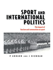 Sport and International Politics - Impact of Facism and Communism on Sport ebook by Pierre Arnaud,Professor Jim Riordan