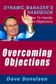 Overcoming Objections: The Dynamic Manager's Handbook On How To Handle Sales Objections ebook by Dave Donelson