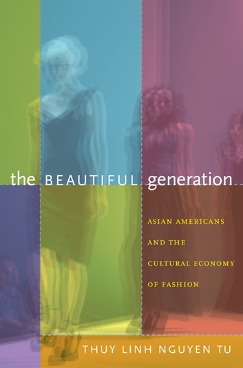 The Beautiful Generation - Asian Americans and the Cultural Economy of Fashion ebook by Thuy Linh Nguyen Tu