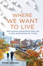 Where We Want to Live - Reclaiming Infrastructure for a New Generation of Cities 電子書籍 by Ryan Gravel