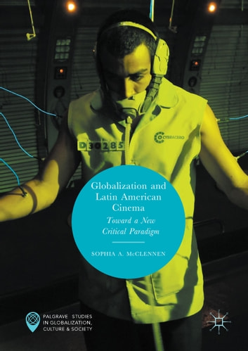 Globalization and Latin American Cinema - Toward a New Critical Paradigm ebook by Sophia A. McClennen