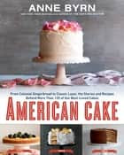 American Cake - From Colonial Gingerbread to Classic Layer, the Stories and Recipes Behind More Than 125 of Our Best-Loved Cakes ebook by Anne Byrn