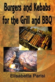 Burgers and Kebabs for the Grill and BBQ ebook by Elisabetta Parisi
