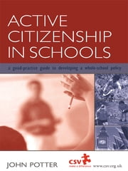 Active Citizenship in Schools - A Good Practice Guide to Developing a Whole School Policy ebook by John Potter