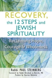 Recovery, the 12 Steps and Jewish Spirituality - Reclaiming Hope, Courage & Wholeness ebook by Rabbi Paul Steinberg,Rabbi Abraham J. Twerski, MD,Harriet Rossetto
