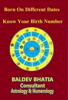 Born On Different Dates- - Know Your Birth Number- ebook by Baldev Bhatia