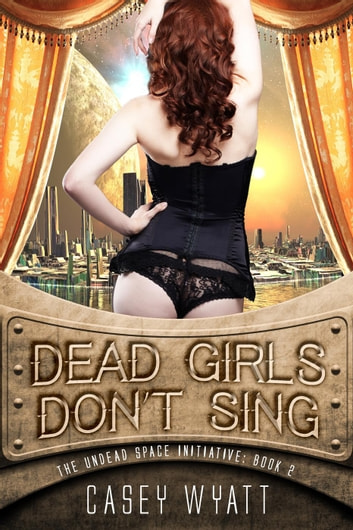 Dead Girls Don't Sing - The Undead Space Initiative, #2 ebook by Casey Wyatt