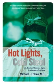 Hot Lights, Cold Steel - Life, Death and Sleepless Nights in a Surgeon's First Years ebook by Michael J. Collins