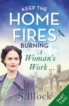 Keep the Home Fires Burning - Part Two - A Woman's Work . . . ebook by S. Block