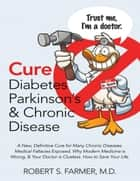 Cure Diabetes Parkinson's & Chronic Disease: A New, Definitive Cure for Many Chronic Diseases. Medical Fallacies Exposed. Why Modern Medicine Is Wrong, & Your Doctor Is Clueless. How to Save Your Life ebook by Robert S Farmer MD