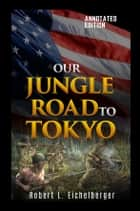 Our Jungle Road to Tokyo ebook by Robert L. Eichelberger