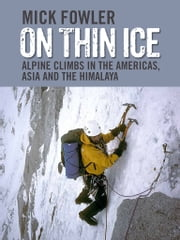 On Thin Ice - Alpine Climbs in the Americas, Asia and the Himalaya ebook by Mick Fowler,Sir Chris Bonington