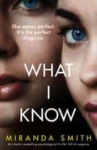 What I Know - An utterly compelling psychological thriller full of suspense ebook by