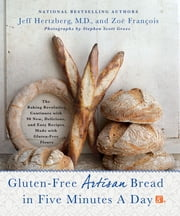 Gluten-Free Artisan Bread in Five Minutes a Day - The Baking Revolution Continues with 90 New, Delicious and Easy Recipes Made with Gluten-Free Flours ebook by Jeff Hertzberg,Zoë François