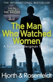 The Man Who Watched Women - Scandinavian crime writing at its best from the creators of hit TV series The Bridge ebook by Michael Hjorth, Hans Rosenfeldt