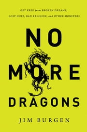 No More Dragons - Get Free from Broken Dreams, Lost Hope, Bad Religion, and Other Monsters ebook by Jim Burgen