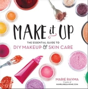 Make It Up - The Essential Guide to DIY Makeup and Skin Care ebook by Marie Rayma