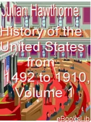 History of the United States from 1492 to 1910, Volume 1 ebook by Julian Hawthorne