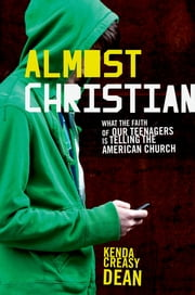 Almost Christian - What the Faith of Our Teenagers is Telling the American Church ebook by Kenda Creasy Dean