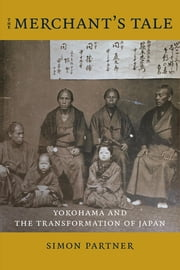 The Merchant's Tale - Yokohama and the Transformation of Japan ebook by Simon Partner