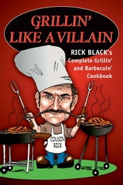 Grillin' Like a Villain - Rick Black's Complete Grillin' and Barbecuin' Cookbook ebook by Rick Black
