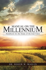 Manual on the Millennium - Handbook for the Study of the End Times ebook by Dr. Roger W. Maslin