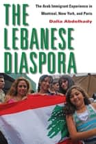 The Lebanese Diaspora - The Arab Immigrant Experience in Montreal, New York, and Paris ebook by Dalia Abdelhady