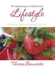 The Beginning to a Gluten Free Lifestyle - Gluten Free, Egg Free, Dairy Free, Sugar Free ebook by Theresa Bommarito