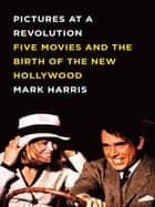 Pictures at a Revolution - Five Movies and the Birth of the New Hollywood ebook by Mark Harris