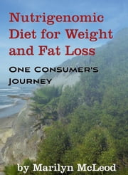 Nutrigenomic Diet for Weight and Fat Loss: One Consumers Journey ebook by Marilyn McLeod